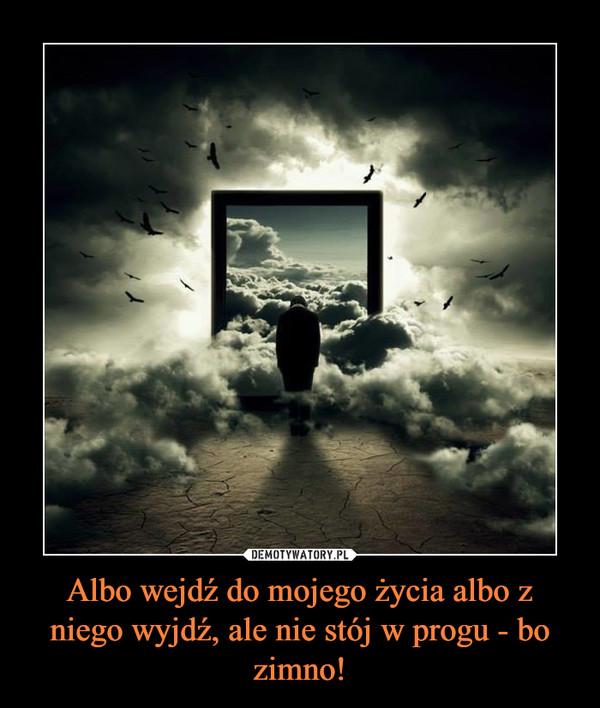 Albo wejdź do mojego życia albo z niego wyjdź, ale nie stój w progu - bo zimno! –