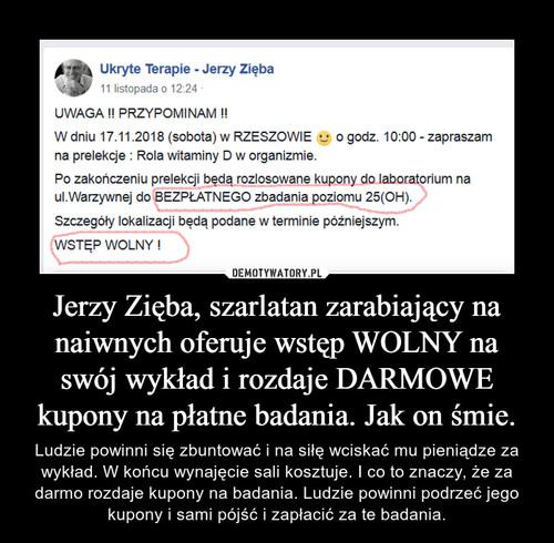 Jerzy Zięba, szarlatan zarabiający na naiwnych oferuje wstęp WOLNY na swój wykład i rozdaje DARMOWE kupony na płatne badania. Jak on śmie.