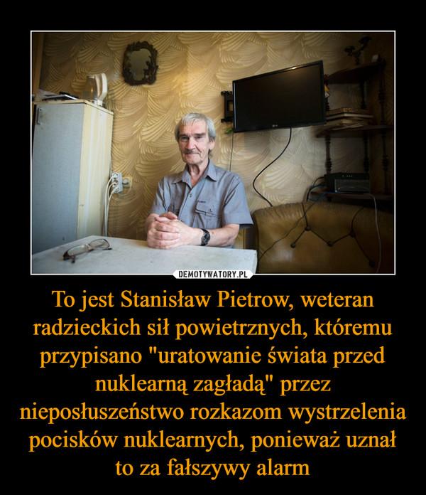 """To jest Stanisław Pietrow, weteran radzieckich sił powietrznych, któremu przypisano """"uratowanie świata przed nuklearną zagładą"""" przez nieposłuszeństwo rozkazom wystrzelenia pocisków nuklearnych, ponieważ uznał to za fałszywy alarm –"""