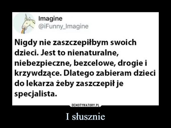 I słusznie –  Imagine@iFunny_ImagineNigdy nie zaszczepiłbym swoichdzieci. Jest to nienaturalne,niebezpieczne, bezcelowe, drogie ikrzywdzące. Dlatego zabieram dzieciIdo lekarza żeby zaszczepił jespecjalista.