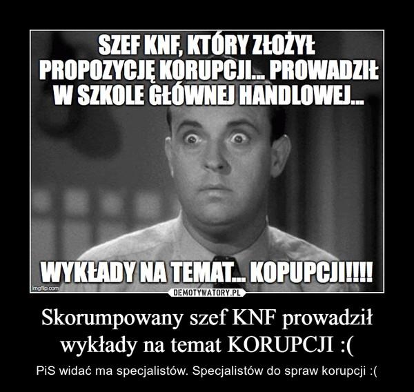 Skorumpowany szef KNF prowadził wykłady na temat KORUPCJI :( – PiS widać ma specjalistów. Specjalistów do spraw korupcji :(
