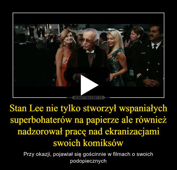 Stan Lee nie tylko stworzył wspaniałych superbohaterów na papierze ale również nadzorował pracę nad ekranizacjami swoich komiksów – Przy okazji, pojawiał się gościnnie w filmach o swoich podopiecznych