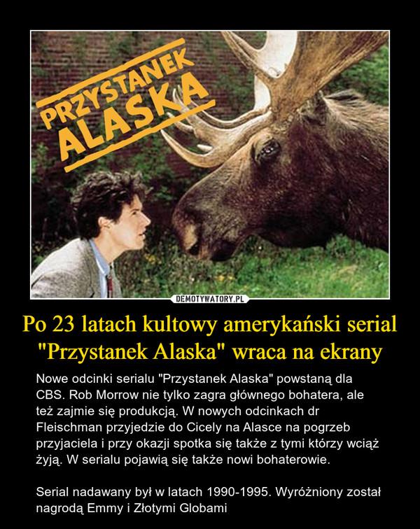 """Po 23 latach kultowy amerykański serial """"Przystanek Alaska"""" wraca na ekrany – Nowe odcinki serialu """"Przystanek Alaska"""" powstaną dla CBS. Rob Morrow nie tylko zagra głównego bohatera, ale też zajmie się produkcją. W nowych odcinkach dr Fleischman przyjedzie do Cicely na Alasce na pogrzeb przyjaciela i przy okazji spotka się także z tymi którzy wciąż żyją. W serialu pojawią się także nowi bohaterowie.Serial nadawany był w latach 1990-1995. Wyróżniony został nagrodą Emmy i Złotymi Globami"""