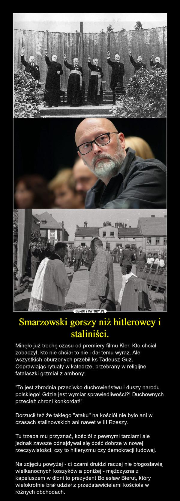 """Smarzowski gorszy niż hitlerowcy i staliniści. – Minęło już trochę czasu od premiery filmu Kler. Kto chciał zobaczył, kto nie chciał to nie i dał temu wyraz. Ale wszystkich oburzonych przebił ks Tadeusz Guz. Odprawiając rytuały w katedrze, przebrany w religijne fatałaszki grzmiał z ambony:""""To jest zbrodnia przeciwko duchowieństwu i duszy narodu polskiego! Gdzie jest wymiar sprawiedliwości?! Duchownych przecież chroni konkordat!"""" Dorzucił też że takiego ''ataku'' na kościół nie było ani w czasach stalinowskich ani nawet w III Rzeszy.Tu trzeba mu przyznać, kościół z pewnymi tarciami ale jednak zawsze odnajdywał się dość dobrze w nowej rzeczywistości, czy to hitleryzmu czy demokracji ludowej. Na zdjęciu powyżej - ci czarni druidzi raczej nie błogosławią wielkanocnych koszyków a poniżej - mężczyzna z kapeluszem w dłoni to prezydent Bolesław Bierut, który wielokrotnie brał udział z przedstawicielami kościoła w różnych obchodach."""