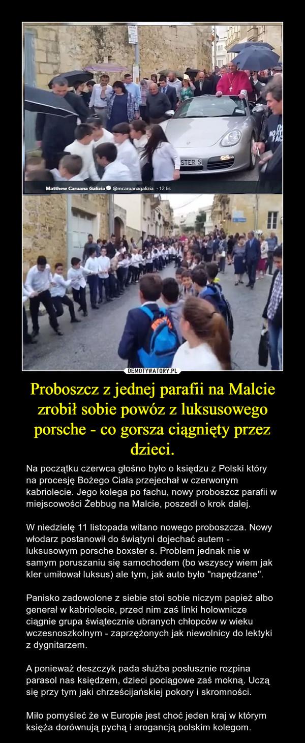 Proboszcz z jednej parafii na Malcie zrobił sobie powóz z luksusowego porsche - co gorsza ciągnięty przez dzieci. – Na początku czerwca głośno było o księdzu z Polski który na procesję Bożego Ciała przejechał w czerwonym kabriolecie. Jego kolega po fachu, nowy proboszcz parafii w miejscowościŻebbug na Malcie, poszedł o krok dalej.W niedzielę 11 listopada witano nowego proboszcza. Nowy włodarz postanowił doświątyni dojechać autem - luksusowym porsche boxster s. Problem jednak nie w samym poruszaniu się samochodem (bo wszyscy wiem jak kler umiłował luksus) ale tym, jak auto było ''napędzane''.Panisko zadowolone z siebie stoi sobie niczym papież albo generał w kabriolecie, przed nim zaś linki holownicze ciągnie grupa świątecznie ubranych chłopców w wieku wczesnoszkolnym - zaprzężonych jak niewolnicy do lektyki z dygnitarzem.A ponieważ deszczyk pada służba posłusznie rozpina parasol nas księdzem, dzieci pociągowe zaś mokną. Uczą się przy tym jaki chrześcijańskiej pokory i skromności. Miło pomyśleć że w Europie jest choć jeden kraj w którym księża dorównują pychą i arogancją polskim kolegom.
