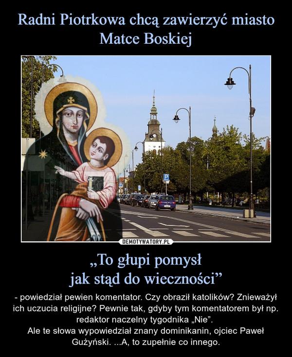 """""""To głupi pomysłjak stąd do wieczności"""" – - powiedział pewien komentator. Czy obraził katolików? Znieważył ich uczucia religijne? Pewnie tak, gdyby tym komentatorem był np. redaktor naczelny tygodnika """"Nie"""". Ale te słowa wypowiedział znany dominikanin, ojciec Paweł Gużyński. ...A, to zupełnie co innego."""