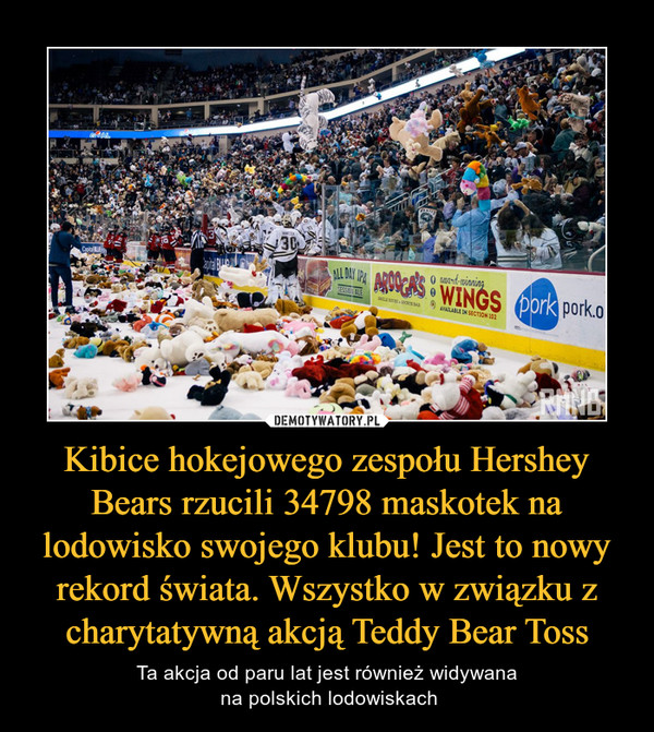Kibice hokejowego zespołu Hershey Bears rzucili 34798 maskotek na lodowisko swojego klubu! Jest to nowy rekord świata. Wszystko w związku z charytatywną akcją Teddy Bear Toss – Ta akcja od paru lat jest również widywana na polskich lodowiskach