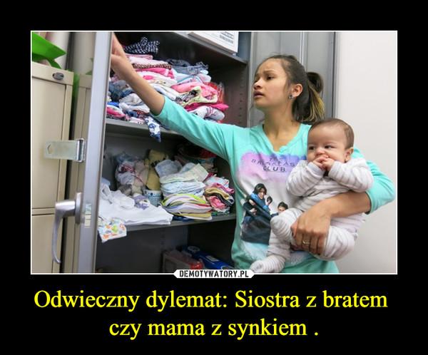 Odwieczny dylemat: Siostra z bratem  czy mama z synkiem . –