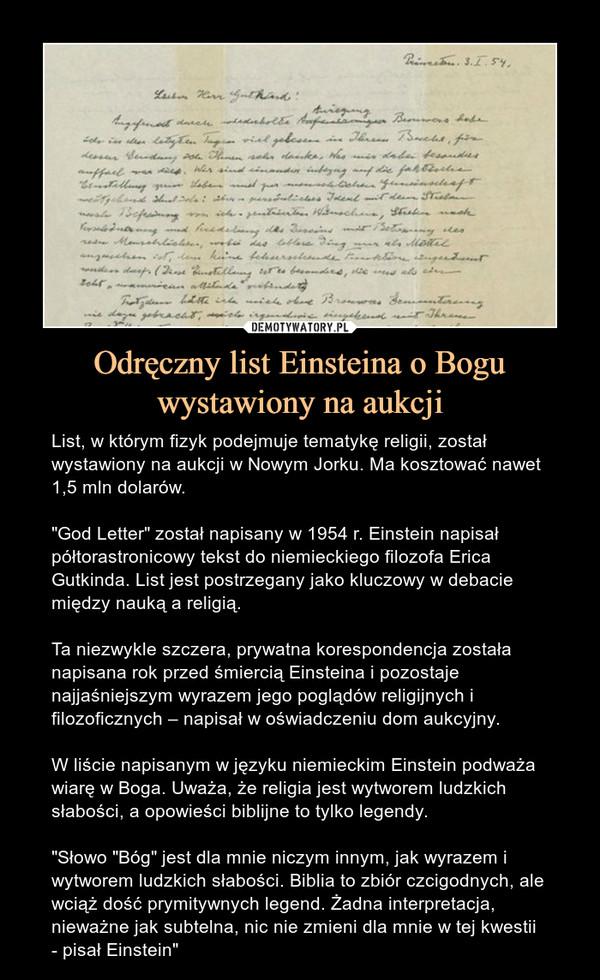 """Odręczny list Einsteina o Bogu wystawiony na aukcji – List, w którym fizyk podejmuje tematykę religii, został wystawiony na aukcji w Nowym Jorku. Ma kosztować nawet 1,5 mln dolarów.""""God Letter"""" został napisany w 1954 r. Einstein napisał półtorastronicowy tekst do niemieckiego filozofa Erica Gutkinda. List jest postrzegany jako kluczowy w debacie między nauką a religią.Ta niezwykle szczera, prywatna korespondencja została napisana rok przed śmiercią Einsteina i pozostaje najjaśniejszym wyrazem jego poglądów religijnych i filozoficznych – napisał w oświadczeniu dom aukcyjny.W liście napisanym w języku niemieckim Einstein podważa wiarę w Boga. Uważa, że religia jest wytworem ludzkich słabości, a opowieści biblijne to tylko legendy.""""Słowo """"Bóg"""" jest dla mnie niczym innym, jak wyrazem i wytworem ludzkich słabości. Biblia to zbiór czcigodnych, ale wciąż dość prymitywnych legend. Żadna interpretacja, nieważne jak subtelna, nic nie zmieni dla mnie w tej kwestii - pisał Einstein"""""""