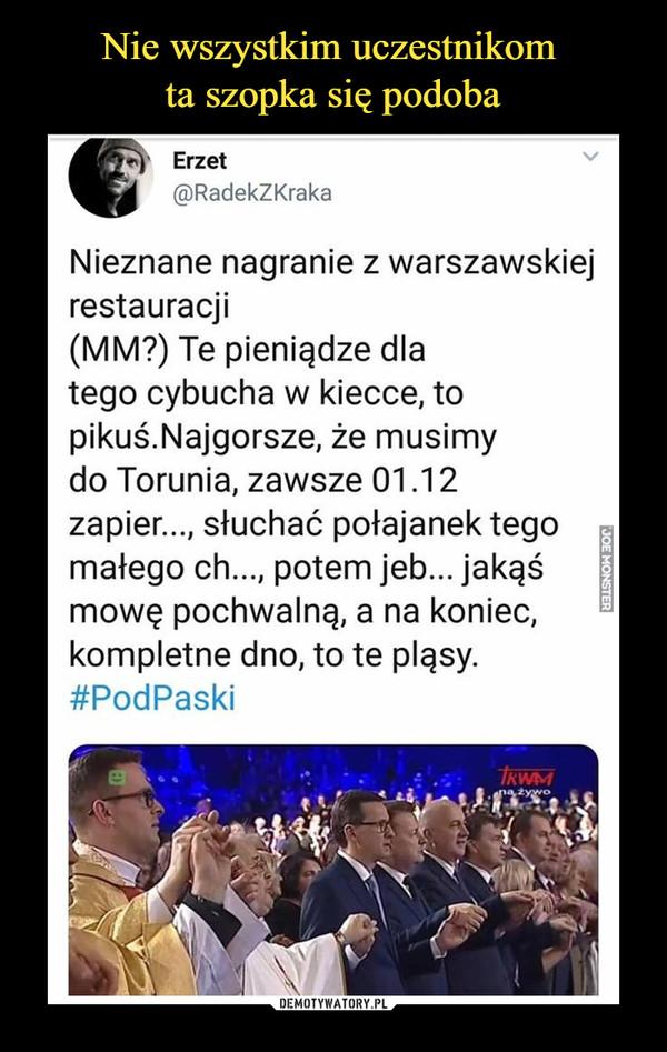 –  Erzet @RadekZKraka Nieznane nagranie z warszawskiej restauracji (MM?) Te pieniądze dla tego cybucha w kiecce, to pikuśâNajgorsze, że musimy do Torunia, zawsze 01 .12 zapier..., słuchać połajanek tego małego Ch..., potem jeb... jakąś mowę pochwalną, a na koniec, kompletne dno, to te pląsy. #PodPaski