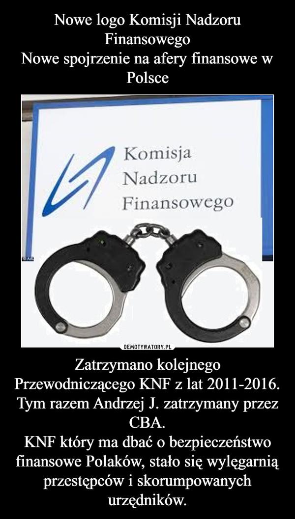 Zatrzymano kolejnego Przewodniczącego KNF z lat 2011-2016. Tym razem Andrzej J. zatrzymany przez CBA.KNF który ma dbać o bezpieczeństwo finansowe Polaków, stało się wylęgarnią przestępców i skorumpowanych urzędników. –