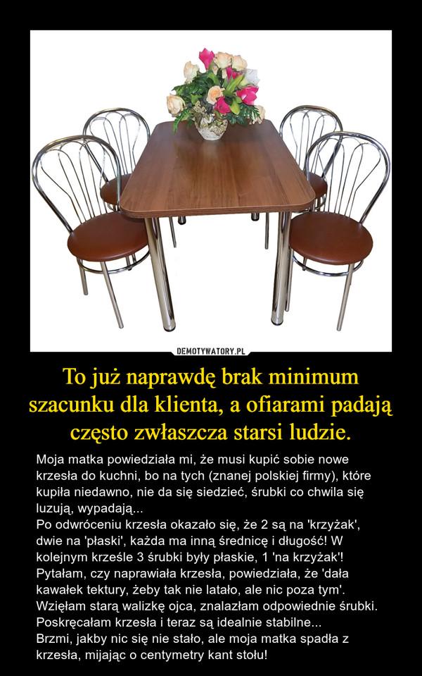 To już naprawdę brak minimum szacunku dla klienta, a ofiarami padają często zwłaszcza starsi ludzie. – Moja matka powiedziała mi, że musi kupić sobie nowe krzesła do kuchni, bo na tych (znanej polskiej firmy), które kupiła niedawno, nie da się siedzieć, śrubki co chwila się luzują, wypadają...Po odwróceniu krzesła okazało się, że 2 są na 'krzyżak', dwie na 'płaski', każda ma inną średnicę i długość! W kolejnym krześle 3 śrubki były płaskie, 1 'na krzyżak'! Pytałam, czy naprawiała krzesła, powiedziała, że 'dała kawałek tektury, żeby tak nie latało, ale nic poza tym'. Wzięłam starą walizkę ojca, znalazłam odpowiednie śrubki. Poskręcałam krzesła i teraz są idealnie stabilne...Brzmi, jakby nic się nie stało, ale moja matka spadła z krzesła, mijając o centymetry kant stołu!