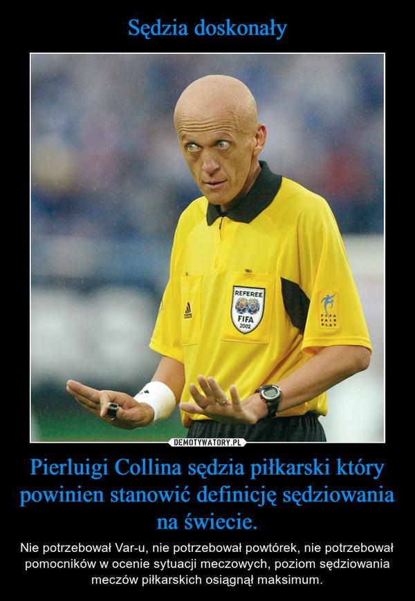 Pierluigi Collina sędzia piłkarski który powinien stanowić definicję sędziowania na świecie. – Nie potrzebował Var-u, nie potrzebował powtórek, nie potrzebował pomocników w ocenie sytuacji meczowych, poziom sędziowania meczów piłkarskich osiągnął maksimum.