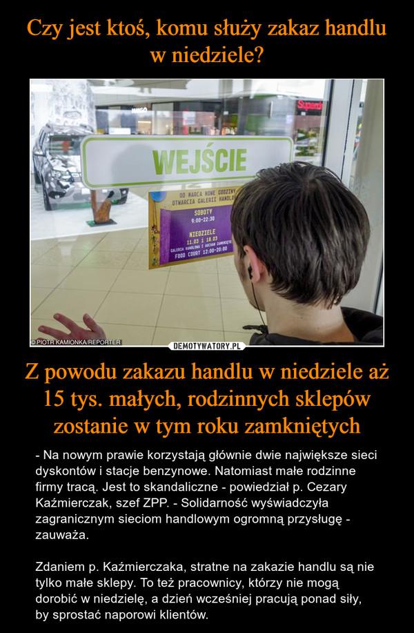 Z powodu zakazu handlu w niedziele aż 15 tys. małych, rodzinnych sklepów zostanie w tym roku zamkniętych – - Na nowym prawie korzystają głównie dwie największe sieci dyskontów i stacje benzynowe. Natomiast małe rodzinne firmy tracą. Jest to skandaliczne - powiedział p. Cezary Kaźmierczak, szef ZPP. - Solidarność wyświadczyła zagranicznym sieciom handlowym ogromną przysługę - zauważa.Zdaniem p. Kaźmierczaka, stratne na zakazie handlu są nie tylko małe sklepy. To też pracownicy, którzy nie mogą dorobić w niedzielę, a dzień wcześniej pracują ponad siły, by sprostać naporowi klientów.