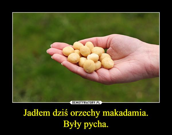 Jadłem dziś orzechy makadamia.Były pycha. –