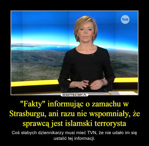 """""""Fakty"""" informując o zamachu w Strasburgu, ani razu nie wspomniały, że sprawcą jest islamski terrorysta – Coś słabych dziennikarzy musi mieć TVN, że nie udało im się ustalić tej informacji."""