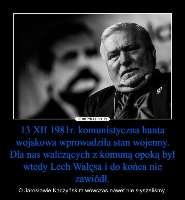 13 XII 1981r. komunistyczna hunta wojskowa wprowadziła stan wojenny. Dla nas walczących z komuną opoką był wtedy Lech Wałęsa i do końca nie zawiódł. – O Jarosławie Kaczyńskim wówczas nawet nie słyszeliśmy.