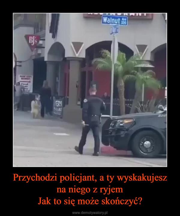 Przychodzi policjant, a ty wyskakujesz na niego z ryjemJak to się może skończyć? –