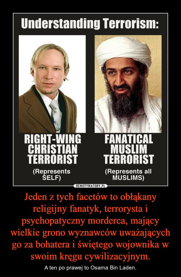 Jeden z tych facetów to obłąkany religijny fanatyk, terrorysta i psychopatyczny morderca, mający wielkie grono wyznawców uważających go za bohatera i świętego wojownika w swoim kręgu cywilizacyjnym. – A ten po prawej to Osama Bin Laden.