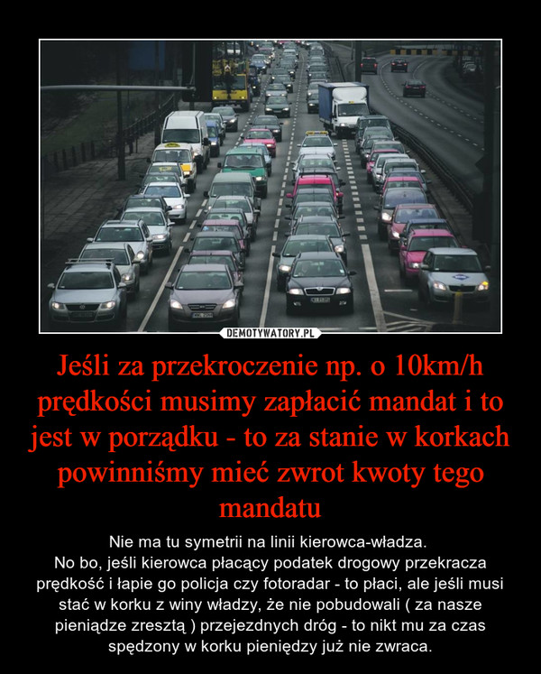 Jeśli za przekroczenie np. o 10km/h prędkości musimy zapłacić mandat i to jest w porządku - to za stanie w korkach powinniśmy mieć zwrot kwoty tego mandatu – Nie ma tu symetrii na linii kierowca-władza. No bo, jeśli kierowca płacący podatek drogowy przekracza prędkość i łapie go policja czy fotoradar - to płaci, ale jeśli musi stać w korku z winy władzy, że nie pobudowali ( za nasze pieniądze zresztą ) przejezdnych dróg - to nikt mu za czas spędzony w korku pieniędzy już nie zwraca.