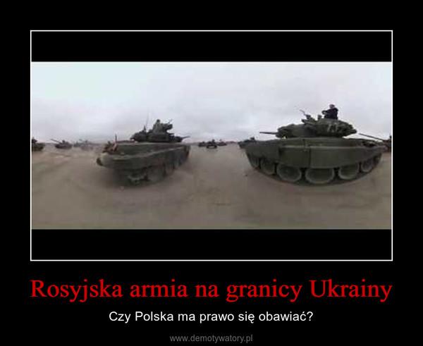 Rosyjska armia na granicy Ukrainy – Czy Polska ma prawo się obawiać?