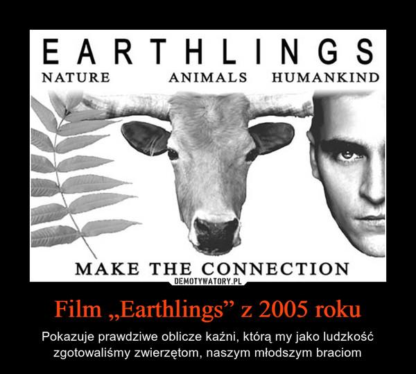 """Film """"Earthlings"""" z 2005 roku – Pokazuje prawdziwe oblicze kaźni, którą my jako ludzkość zgotowaliśmy zwierzętom, naszym młodszym braciom"""