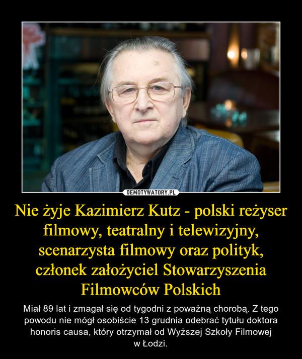 Nie żyje Kazimierz Kutz - polski reżyser filmowy, teatralny i telewizyjny, scenarzysta filmowy oraz polityk, członek założyciel Stowarzyszenia Filmowców Polskich – Miał 89 lat i zmagał się od tygodni z poważną chorobą. Z tego powodu nie mógł osobiście 13 grudnia odebrać tytułu doktora honoris causa, który otrzymał od Wyższej Szkoły Filmowejw Łodzi.