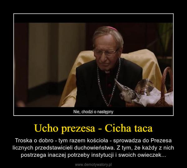 Ucho prezesa - Cicha taca – Troska o dobro - tym razem kościoła - sprowadza do Prezesa licznych przedstawicieli duchowieństwa. Z tym, że każdy z nich postrzega inaczej potrzeby instytucji i swoich owieczek...