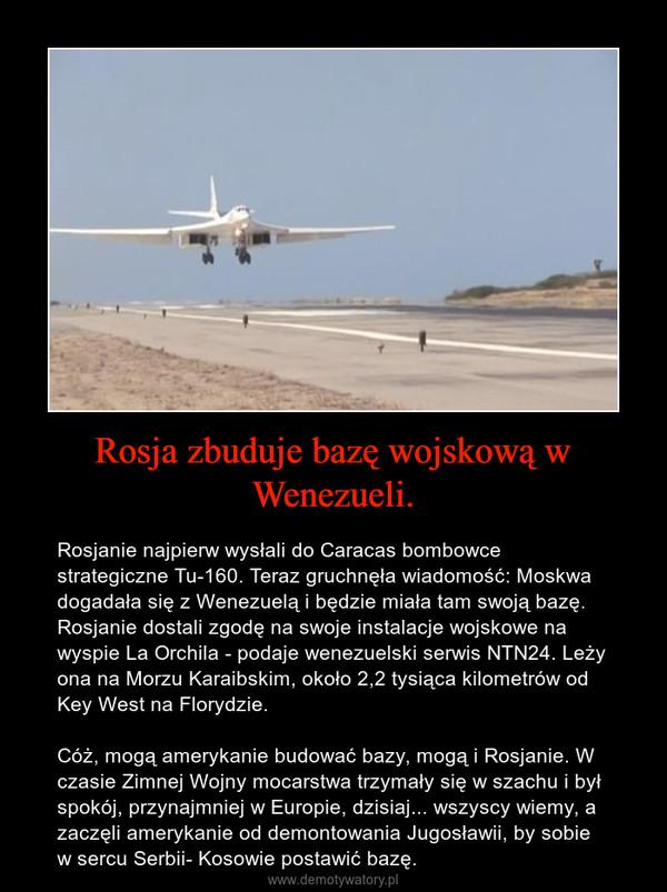 Rosja zbuduje bazę wojskową w Wenezueli. – Rosjanie najpierw wysłali do Caracas bombowce strategiczne Tu-160. Teraz gruchnęła wiadomość: Moskwa dogadała się z Wenezuelą i będzie miała tam swoją bazę.Rosjanie dostali zgodę na swoje instalacje wojskowe na wyspie La Orchila - podaje wenezuelski serwis NTN24. Leży ona na Morzu Karaibskim, około 2,2 tysiąca kilometrów od Key West na Florydzie.Cóż, mogą amerykanie budować bazy, mogą i Rosjanie. W czasie Zimnej Wojny mocarstwa trzymały się w szachu i był spokój, przynajmniej w Europie, dzisiaj... wszyscy wiemy, a zaczęli amerykanie od demontowania Jugosławii, by sobie w sercu Serbii- Kosowie postawić bazę.