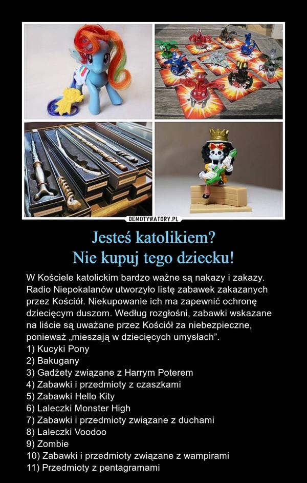 """Jesteś katolikiem?Nie kupuj tego dziecku! – W Kościele katolickim bardzo ważne są nakazy i zakazy. Radio Niepokalanów utworzyło listę zabawek zakazanych przez Kościół. Niekupowanie ich ma zapewnić ochronę dziecięcym duszom. Według rozgłośni, zabawki wskazane na liście są uważane przez Kościół za niebezpieczne, ponieważ """"mieszają w dziecięcych umysłach"""".1) Kucyki Pony2) Bakugany3) Gadżety związane z Harrym Poterem4) Zabawki i przedmioty z czaszkami5) Zabawki Hello Kity6) Laleczki Monster High7) Zabawki i przedmioty związane z duchami8) Laleczki Voodoo9) Zombie10) Zabawki i przedmioty związane z wampirami11) Przedmioty z pentagramami"""