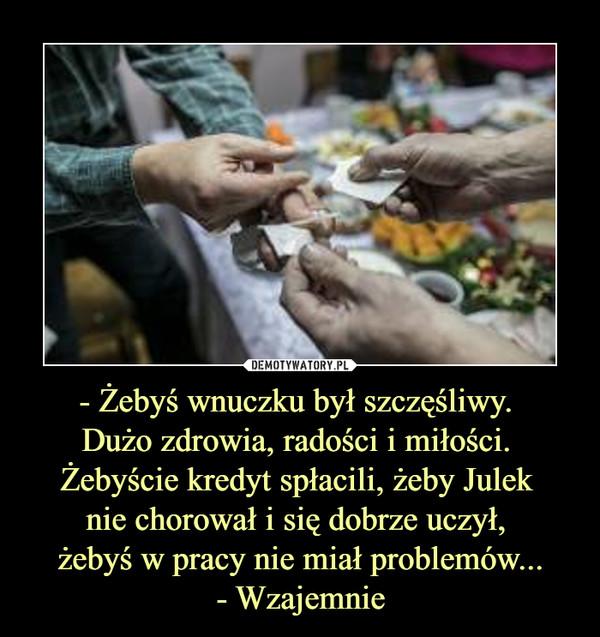 - Żebyś wnuczku był szczęśliwy. Dużo zdrowia, radości i miłości. Żebyście kredyt spłacili, żeby Julek nie chorował i się dobrze uczył, żebyś w pracy nie miał problemów...- Wzajemnie –