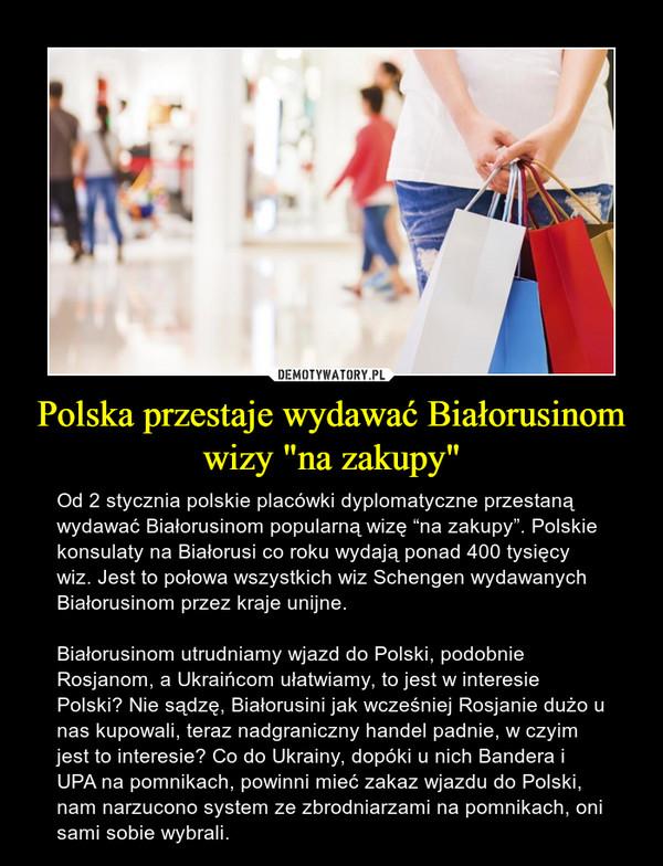 """Polska przestaje wydawać Białorusinom wizy """"na zakupy"""" – Od 2 stycznia polskie placówki dyplomatyczne przestaną wydawać Białorusinom popularną wizę """"na zakupy"""". Polskie konsulaty na Białorusi co roku wydają ponad 400 tysięcy wiz. Jest to połowa wszystkich wiz Schengen wydawanych Białorusinom przez kraje unijne.Białorusinom utrudniamy wjazd do Polski, podobnie Rosjanom, a Ukraińcom ułatwiamy, to jest w interesie Polski? Nie sądzę, Białorusini jak wcześniej Rosjanie dużo u nas kupowali, teraz nadgraniczny handel padnie, w czyim jest to interesie? Co do Ukrainy, dopóki u nich Bandera i UPA na pomnikach, powinni mieć zakaz wjazdu do Polski, nam narzucono system ze zbrodniarzami na pomnikach, oni sami sobie wybrali."""