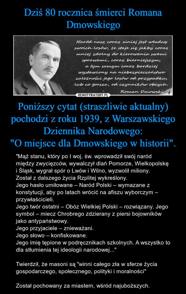 """Poniższy cytat (straszliwie aktualny) pochodzi z roku 1939, z Warszawskiego Dziennika Narodowego:""""O miejsce dla Dmowskiego w historii"""". – """"Mąż stanu, który po I woj. św. wprowadził swój naród między zwycięzców, wywalczył dlań Pomorze, Wielkopolskę i Śląsk, wygrał spór o Lwów i Wilno, wyzwolił miliony.Został z dalszego życia Rzplitej wykreślony.Jego hasło umiłowane – Naród Polski – wymazane z konstytucji, aby po latach wrócić na afiszu wyborczym – przywłaścicieli.Jego twór ostatni – Obóz Wielkiej Polski – rozwiązany. Jego symbol – miecz Chrobrego zdzierany z piersi bojowników jako antypaństwowy.Jego przyjaciele – znieważani.Jego słowo – konfiskowane.Jego imię tępione w podręcznikach szkolnych. A wszystko to dla stłumienia tej ideologii narodowej...""""Twierdził, że masoni są """"winni całego zła w sferze życia gospodarczego, społecznego, polityki i moralności""""Został pochowany za miastem, wśród najuboższych."""