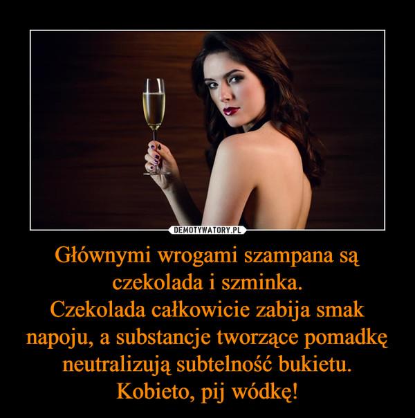Głównymi wrogami szampana są czekolada i szminka.Czekolada całkowicie zabija smak napoju, a substancje tworzące pomadkę neutralizują subtelność bukietu.Kobieto, pij wódkę! –