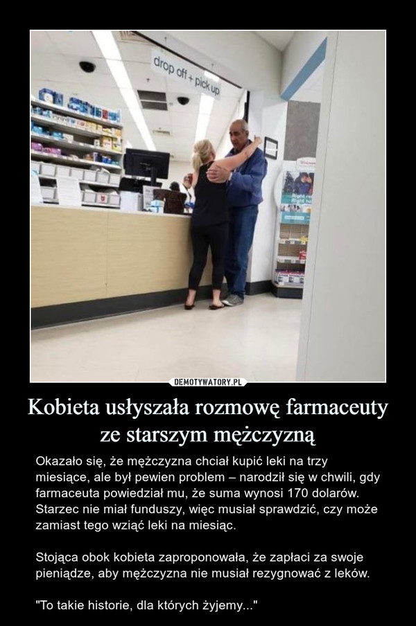 """Kobieta usłyszała rozmowę farmaceuty ze starszym mężczyzną – Okazało się, że mężczyzna chciał kupić leki na trzy miesiące, ale był pewien problem – narodził się w chwili, gdy farmaceuta powiedział mu, że suma wynosi 170 dolarów. Starzec nie miał funduszy, więc musiał sprawdzić, czy może zamiast tego wziąć leki na miesiąc.Stojąca obok kobieta zaproponowała, że zapłaci za swoje pieniądze, aby mężczyzna nie musiał rezygnować z leków.""""To takie historie, dla których żyjemy..."""""""