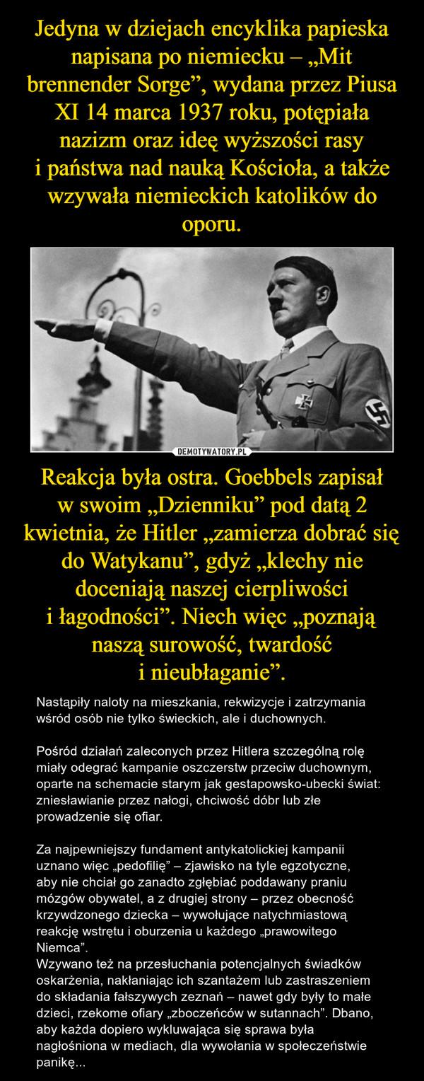 """Reakcja była ostra. Goebbels zapisał wswoim """"Dzienniku"""" poddatą 2 kwietnia, żeHitler """"zamierza dobrać się doWatykanu"""", gdyż """"klechy nie doceniają naszej cierpliwości iłagodności"""". Niech więc""""poznają naszą surowość, twardość inieubłaganie"""". – Nastąpiły naloty namieszkania, rekwizycje izatrzymania wśród osób nie tylko świeckich, aleiduchownych.Pośród działań zaleconych przezHitlera szczególną rolę miały odegrać kampanie oszczerstw przeciw duchownym, oparte naschemacie starym jak gestapowsko-ubecki świat: zniesławianie przeznałogi, chciwość dóbr lubzłe prowadzenie się ofiar.Zanajpewniejszy fundament antykatolickiej kampanii uznano więc""""pedofilię"""" – zjawisko natyle egzotyczne, abynie chciał go zanadto zgłębiać poddawany praniu mózgów obywatel, az drugiej strony – przezobecność krzywdzonego dziecka – wywołujące natychmiastową reakcję wstrętu ioburzenia ukażdego """"prawowitego Niemca"""".Wzywano też naprzesłuchania potencjalnych świadków oskarżenia, nakłaniając ich szantażem lubzastraszeniem doskładania fałszywych zeznań – nawet gdy były to małe dzieci, rzekome ofiary """"zboczeńców wsutannach"""".Dbano, abykażda dopiero wykluwająca się sprawa była nagłośniona wmediach, dlawywołania wspołeczeństwie panikę..."""