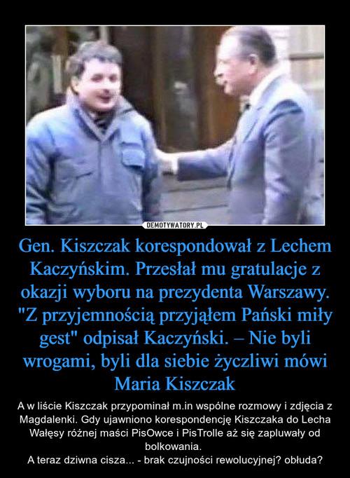 """Gen. Kiszczak korespondował z Lechem Kaczyńskim. Przesłał mu gratulacje z okazji wyboru na prezydenta Warszawy. """"Z przyjemnością przyjąłem Pański miły gest"""" odpisał Kaczyński. – Nie byli wrogami, byli dla siebie życzliwi mówi Maria Kiszczak"""