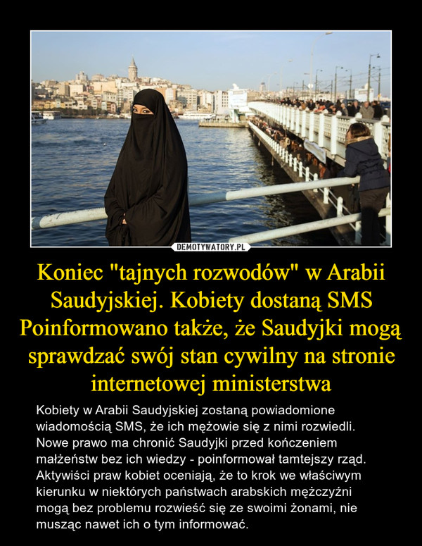 """Koniec """"tajnych rozwodów"""" w Arabii Saudyjskiej. Kobiety dostaną SMS Poinformowano także, że Saudyjki mogą sprawdzać swój stan cywilny na stronie internetowej ministerstwa – Kobiety w Arabii Saudyjskiej zostaną powiadomione wiadomością SMS, że ich mężowie się z nimi rozwiedli. Nowe prawo ma chronić Saudyjki przed kończeniem małżeństw bez ich wiedzy - poinformował tamtejszy rząd. Aktywiści praw kobiet oceniają, że to krok we właściwym kierunku w niektórych państwach arabskich mężczyźni mogą bez problemu rozwieść się ze swoimi żonami, nie musząc nawet ich o tym informować."""