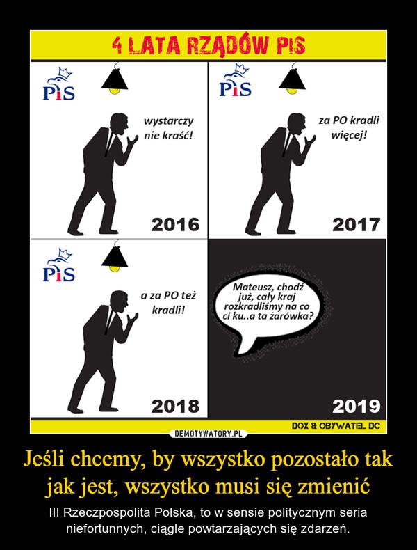 Jeśli chcemy, by wszystko pozostało tak jak jest, wszystko musi się zmienić – III Rzeczpospolita Polska, to w sensie politycznym seria niefortunnych, ciągle powtarzających się zdarzeń.