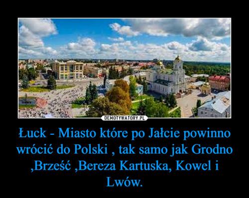 Łuck - Miasto które po Jałcie powinno wrócić do Polski , tak samo jak Grodno ,Brześć ,Bereza Kartuska, Kowel i Lwów.