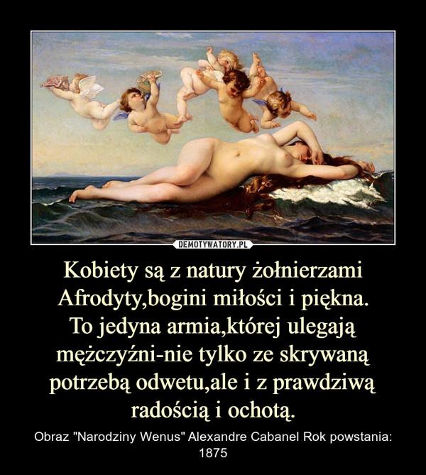 """Kobiety są z natury żołnierzami Afrodyty,bogini miłości i piękna.To jedyna armia,której ulegają mężczyźni-nie tylko ze skrywaną potrzebą odwetu,ale i z prawdziwą radością i ochotą. – Obraz """"Narodziny Wenus"""" Alexandre Cabanel Rok powstania: 1875"""