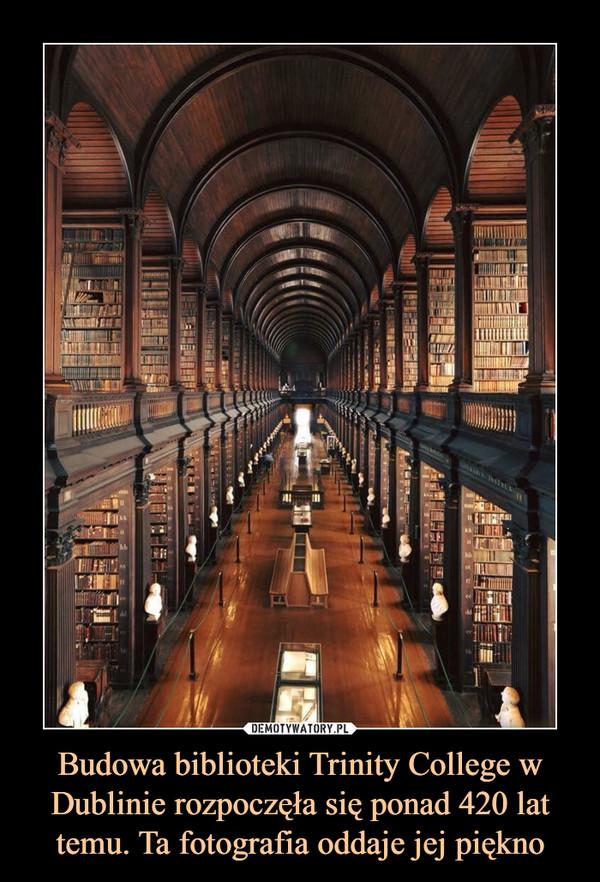 Budowa biblioteki Trinity College w Dublinie rozpoczęła się ponad 420 lat temu. Ta fotografia oddaje jej piękno