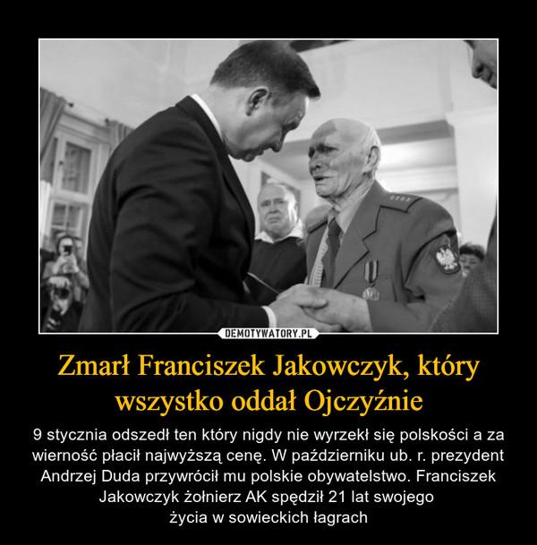 Zmarł Franciszek Jakowczyk, który wszystko oddał Ojczyźnie – 9 stycznia odszedł ten który nigdy nie wyrzekł się polskości a za wierność płacił najwyższą cenę. W październiku ub. r. prezydent Andrzej Duda przywrócił mu polskie obywatelstwo. Franciszek Jakowczyk żołnierz AK spędził 21 lat swojego życia w sowieckich łagrach