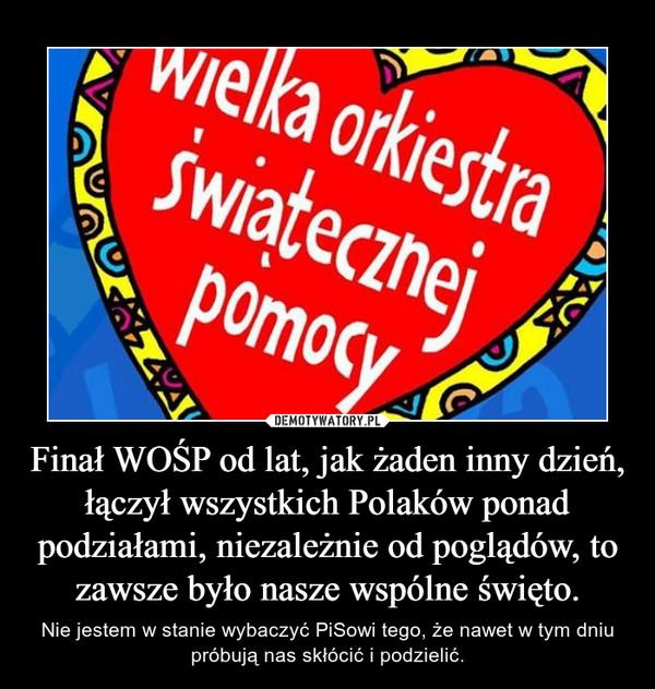 Finał WOŚP od lat, jak żaden inny dzień, łączył wszystkich Polaków ponad podziałami, niezależnie od poglądów, to zawsze było nasze wspólne święto. – Nie jestem w stanie wybaczyć PiSowi tego, że nawet w tym dniu próbują nas skłócić i podzielić.