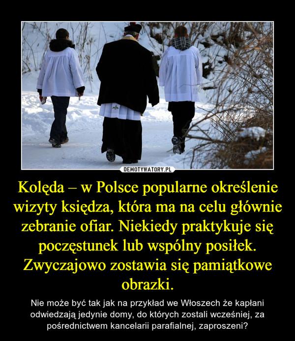 Kolęda – w Polsce popularne określenie wizyty księdza, która ma na celu głównie zebranie ofiar. Niekiedy praktykuje się poczęstunek lub wspólny posiłek. Zwyczajowo zostawia się pamiątkowe obrazki. – Nie może być tak jak na przykład we Włoszech że kapłani odwiedzają jedynie domy, do których zostali wcześniej, za pośrednictwem kancelarii parafialnej, zaproszeni?