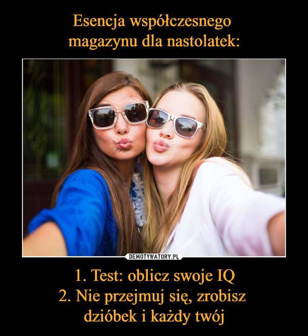 1. Test: oblicz swoje IQ2. Nie przejmuj się, zrobisz dzióbek i każdy twój –
