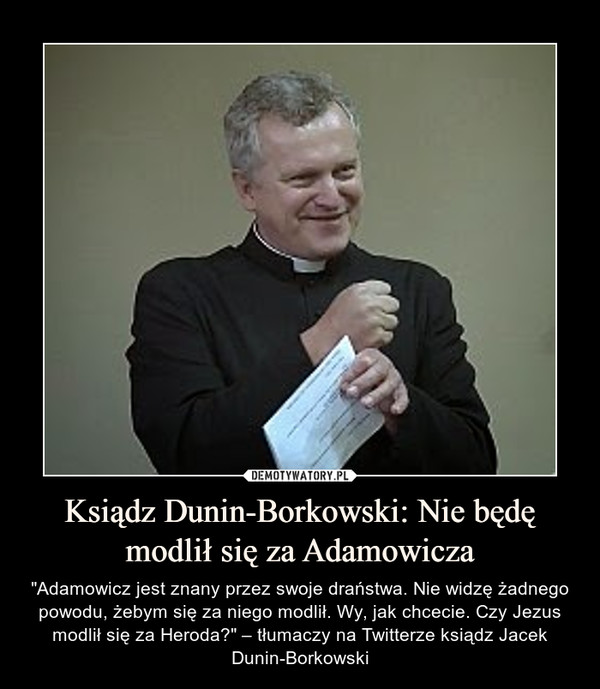 """Ksiądz Dunin-Borkowski: Nie będę modlił się za Adamowicza – """"Adamowicz jest znany przez swoje draństwa. Nie widzę żadnego powodu, żebym się za niego modlił. Wy, jak chcecie. Czy Jezus modlił się za Heroda?"""" – tłumaczy na Twitterze ksiądz Jacek Dunin-Borkowski"""