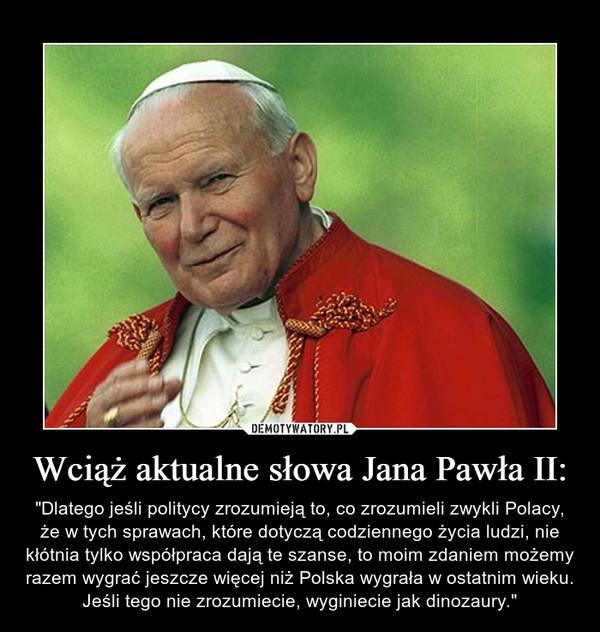 """Wciąż aktualne słowa Jana Pawła II: – """"Dlatego jeśli politycy zrozumieją to, co zrozumieli zwykli Polacy, że w tych sprawach, które dotyczą codziennego życia ludzi, nie kłótnia tylko współpraca dają te szanse, to moim zdaniem możemy razem wygrać jeszcze więcej niż Polska wygrała w ostatnim wieku. Jeśli tego nie zrozumiecie, wyginiecie jak dinozaury."""""""