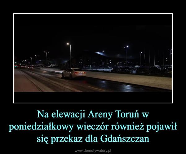 Na elewacji Areny Toruń w poniedziałkowy wieczór również pojawił się przekaz dla Gdańszczan –