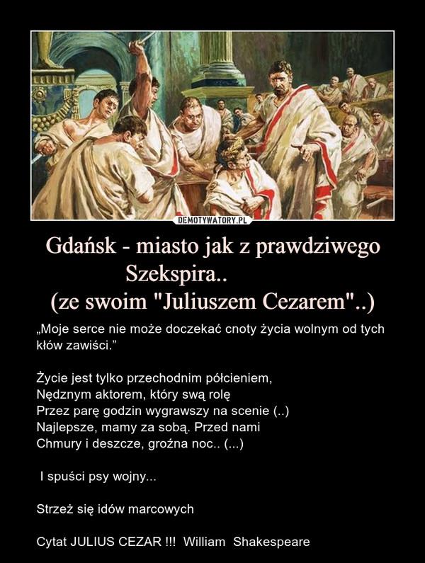 """Gdańsk - miasto jak z prawdziwego Szekspira..            (ze swoim """"Juliuszem Cezarem""""..) – """"Moje serce nie może doczekać cnoty życia wolnym od tych kłów zawiści.""""Życie jest tylko przechodnim półcieniem,Nędznym aktorem, który swą rolęPrzez parę godzin wygrawszy na scenie (..)Najlepsze, mamy za sobą. Przed namiChmury i deszcze, groźna noc.. (...) I spuści psy wojny...Strzeż się idów marcowychCytat JULIUS CEZAR !!!  William  Shakespeare"""